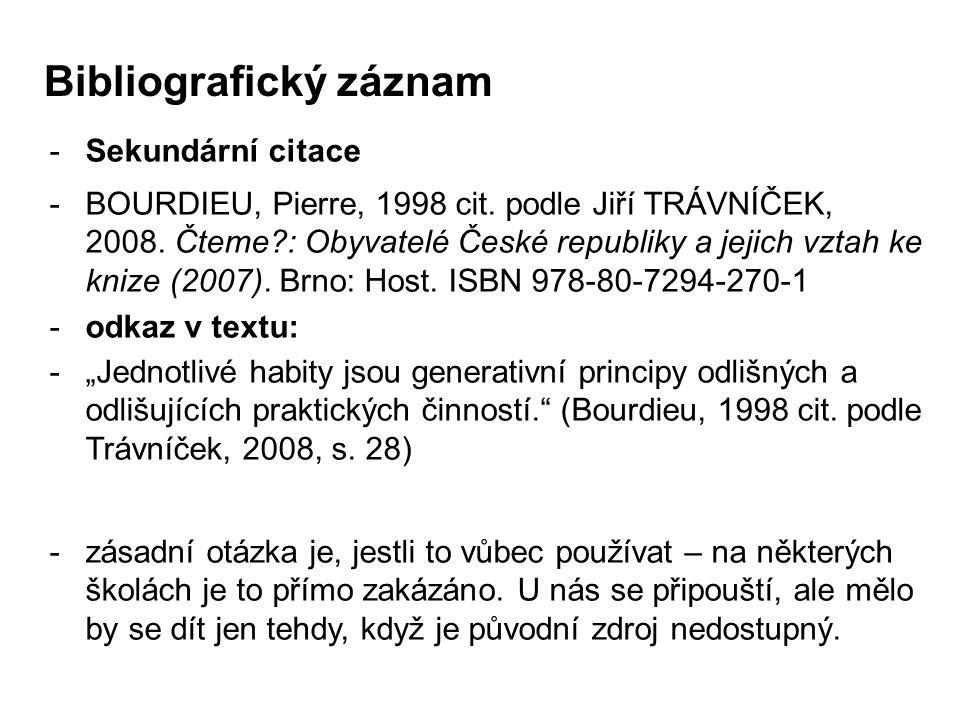 -Sekundární citace -BOURDIEU, Pierre, 1998 cit. podle Jiří TRÁVNÍČEK, 2008. Čteme?: Obyvatelé České republiky a jejich vztah ke knize (2007). Brno: Ho