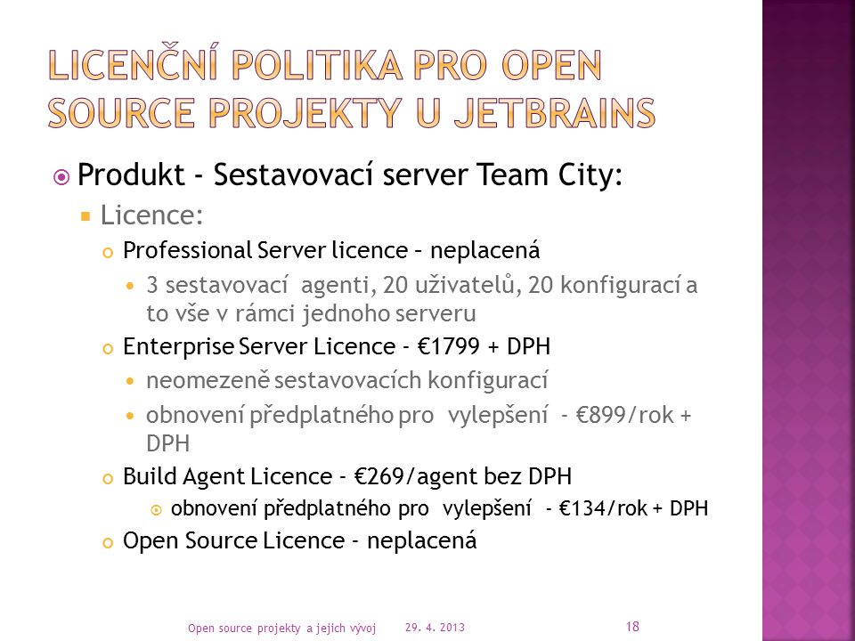  Produkt - Sestavovací server Team City:  Licence: Professional Server licence – neplacená 3 sestavovací agenti, 20 uživatelů, 20 konfigurací a to vše v rámci jednoho serveru Enterprise Server Licence - €1799 + DPH neomezeně sestavovacích konfigurací obnovení předplatného pro vylepšení - €899/rok + DPH Build Agent Licence - €269/agent bez DPH  obnovení předplatného pro vylepšení - €134/rok + DPH Open Source Licence - neplacená 29.