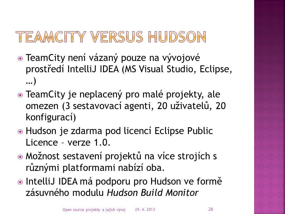  TeamCity není vázaný pouze na vývojové prostředí IntelliJ IDEA (MS Visual Studio, Eclipse, …)  TeamCity je neplacený pro malé projekty, ale omezen (3 sestavovací agenti, 20 uživatelů, 20 konfigurací)  Hudson je zdarma pod licencí Eclipse Public Licence – verze 1.0.