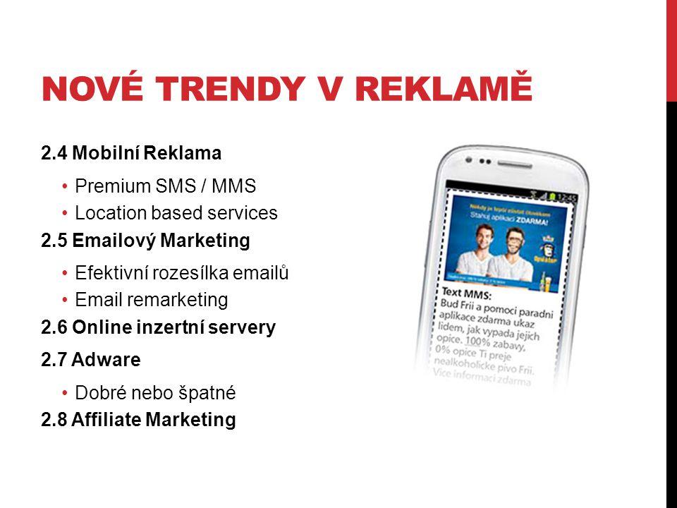 NOVÉ TRENDY V REKLAMĚ 2.4 Mobilní Reklama Premium SMS / MMS Location based services 2.5 Emailový Marketing Efektivní rozesílka emailů Email remarketing 2.6 Online inzertní servery 2.7 Adware Dobré nebo špatné 2.8 Affiliate Marketing