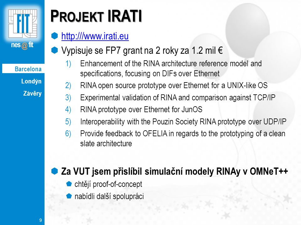 Londýn Závěry 9 P ROJEKT IRATI  http:///www.irati.eu http:///www.irati.eu  Vypisuje se FP7 grant na 2 roky za 1.2 mil € 1)Enhancement of the RINA architecture reference model and specifications, focusing on DIFs over Ethernet 2)RINA open source prototype over Ethernet for a UNIX-like OS 3)Experimental validation of RINA and comparison against TCP/IP 4)RINA prototype over Ethernet for JunOS 5)Interoperability with the Pouzin Society RINA prototype over UDP/IP 6)Provide feedback to OFELIA in regards to the prototyping of a clean slate architecture  Za VUT jsem přislíbil simulační modely RINAy v OMNeT++  chtějí proof-of-concept  nabídli další spolupráci Barcelona