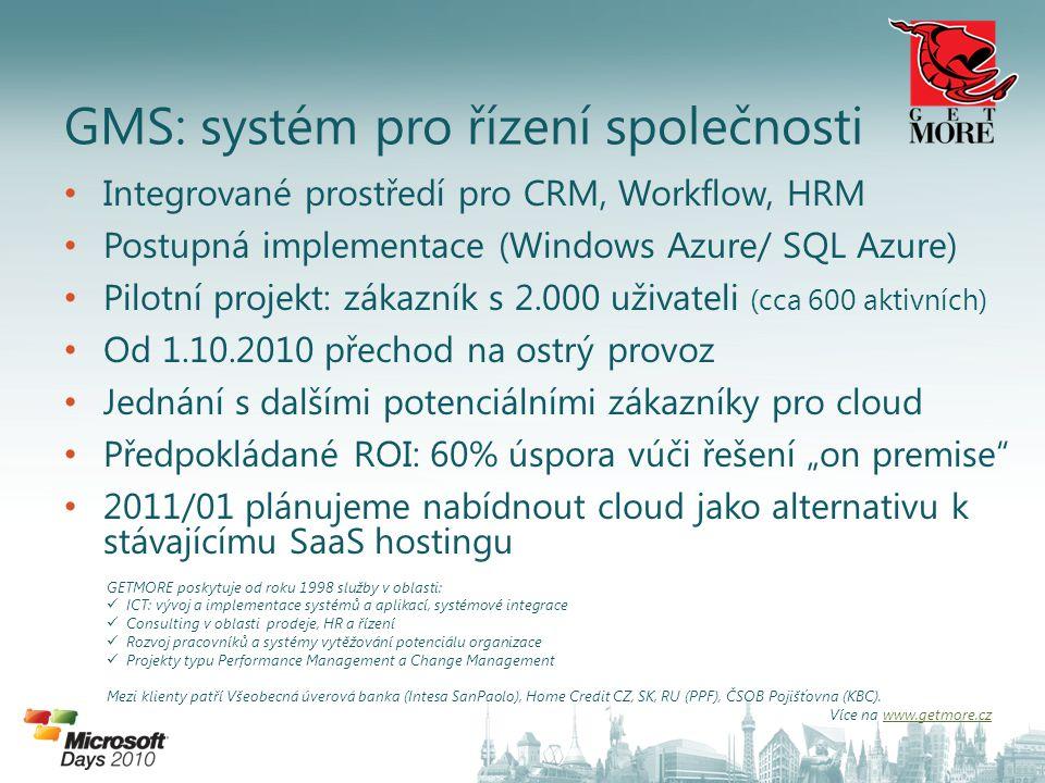 """Integrované prostředí pro CRM, Workflow, HRM Postupná implementace (Windows Azure/ SQL Azure) Pilotní projekt: zákazník s 2.000 uživateli (cca 600 aktivních) Od 1.10.2010 přechod na ostrý provoz Jednání s dalšími potenciálními zákazníky pro cloud Předpokládané ROI: 60% úspora vúči řešení """"on premise 2011/01 plánujeme nabídnout cloud jako alternativu k stávajícímu SaaS hostingu GMS: systém pro řízení společnosti GETMORE poskytuje od roku 1998 služby v oblasti: ICT: vývoj a implementace systémů a aplikací, systémové integrace Consulting v oblasti prodeje, HR a řízení Rozvoj pracovníků a systémy vytěžování potenciálu organizace Projekty typu Performance Management a Change Management Mezi klienty patří Všeobecná úverová banka (Intesa SanPaolo), Home Credit CZ, SK, RU (PPF), ČSOB Pojišťovna (KBC)."""