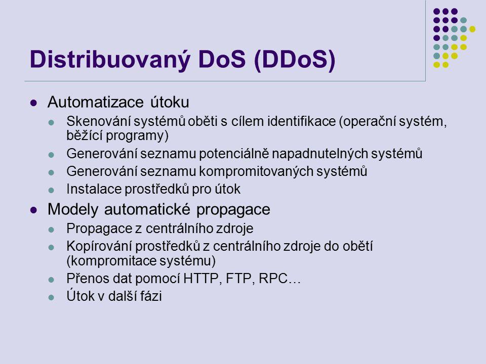 Distribuovaný DoS (DDoS) Automatizace útoku Skenování systémů oběti s cílem identifikace (operační systém, běžící programy) Generování seznamu potenciálně napadnutelných systémů Generování seznamu kompromitovaných systémů Instalace prostředků pro útok Modely automatické propagace Propagace z centrálního zdroje Kopírování prostředků z centrálního zdroje do obětí (kompromitace systému) Přenos dat pomocí HTTP, FTP, RPC… Útok v další fázi