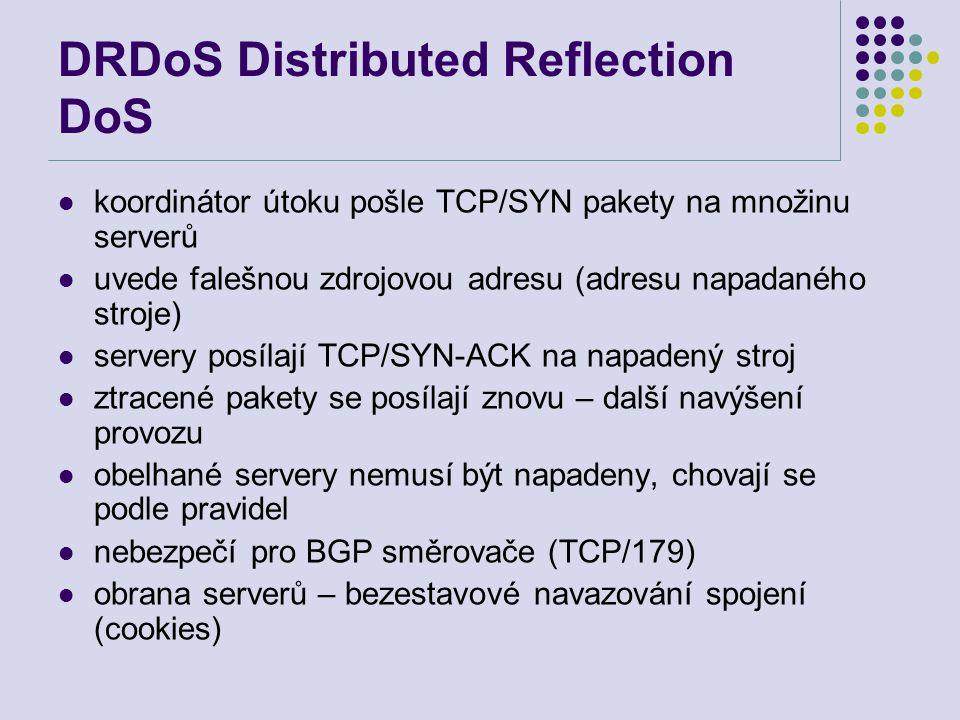 DRDoS Distributed Reflection DoS koordinátor útoku pošle TCP/SYN pakety na množinu serverů uvede falešnou zdrojovou adresu (adresu napadaného stroje) servery posílají TCP/SYN-ACK na napadený stroj ztracené pakety se posílají znovu – další navýšení provozu obelhané servery nemusí být napadeny, chovají se podle pravidel nebezpečí pro BGP směrovače (TCP/179) obrana serverů – bezestavové navazování spojení (cookies)