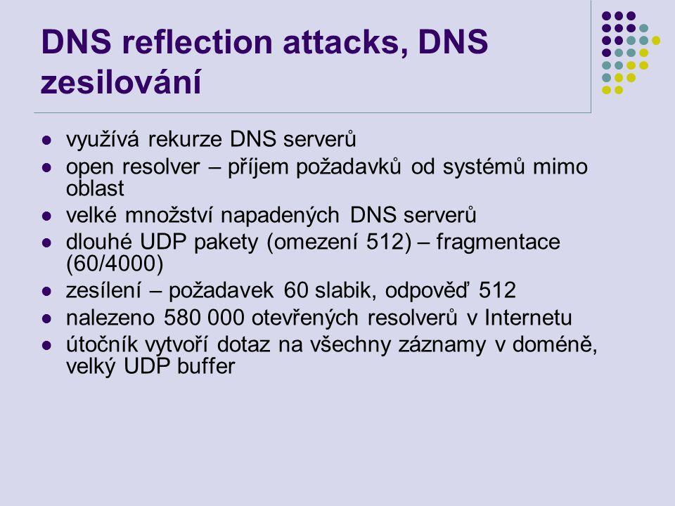DNS reflection attacks, DNS zesilování využívá rekurze DNS serverů open resolver – příjem požadavků od systémů mimo oblast velké množství napadených DNS serverů dlouhé UDP pakety (omezení 512) – fragmentace (60/4000) zesílení – požadavek 60 slabik, odpověď 512 nalezeno 580 000 otevřených resolverů v Internetu útočník vytvoří dotaz na všechny záznamy v doméně, velký UDP buffer