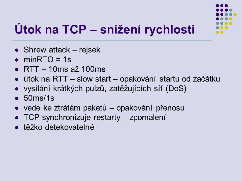 Útok na TCP – snížení rychlosti Shrew attack – rejsek minRTO = 1s RTT = 10ms až 100ms útok na RTT – slow start – opakování startu od začátku vysílání krátkých pulzů, zatěžujících síť (DoS) 50ms/1s vede ke ztrátám paketů – opakování přenosu TCP synchronizuje restarty – zpomalení těžko detekovatelné