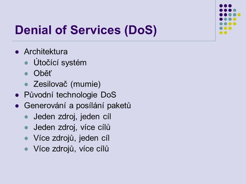 Denial of Services (DoS) Architektura Útočící systém Oběť Zesilovač (mumie) Původní technologie DoS Generování a posílání paketů Jeden zdroj, jeden cíl Jeden zdroj, více cílů Více zdrojů, jeden cíl Více zdrojů, více cílů