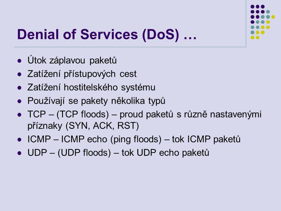 Denial of Services (DoS) … Útok záplavou paketů Zatížení přístupových cest Zatížení hostitelského systému Používají se pakety několika typů TCP – (TCP floods) – proud paketů s různě nastavenými příznaky (SYN, ACK, RST) ICMP – ICMP echo (ping floods) – tok ICMP paketů UDP – (UDP floods) – tok UDP echo paketů