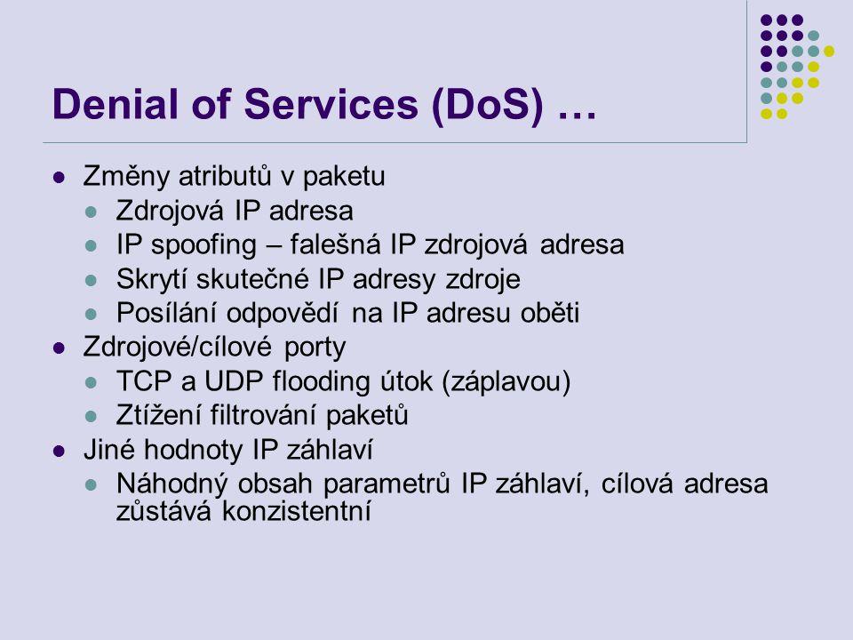Denial of Services (DoS) … Změny atributů v paketu Zdrojová IP adresa IP spoofing – falešná IP zdrojová adresa Skrytí skutečné IP adresy zdroje Posílání odpovědí na IP adresu oběti Zdrojové/cílové porty TCP a UDP flooding útok (záplavou) Ztížení filtrování paketů Jiné hodnoty IP záhlaví Náhodný obsah parametrů IP záhlaví, cílová adresa zůstává konzistentní