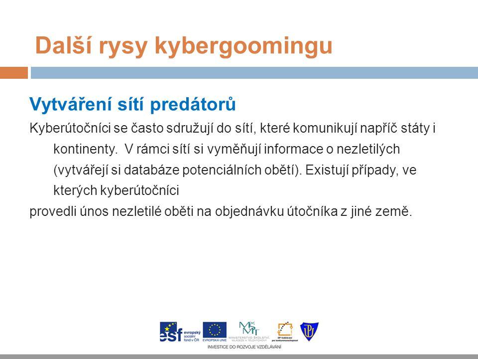 Další rysy kybergoomingu Vytváření sítí predátorů Kyberútočníci se často sdružují do sítí, které komunikují napříč státy i kontinenty. V rámci sítí si