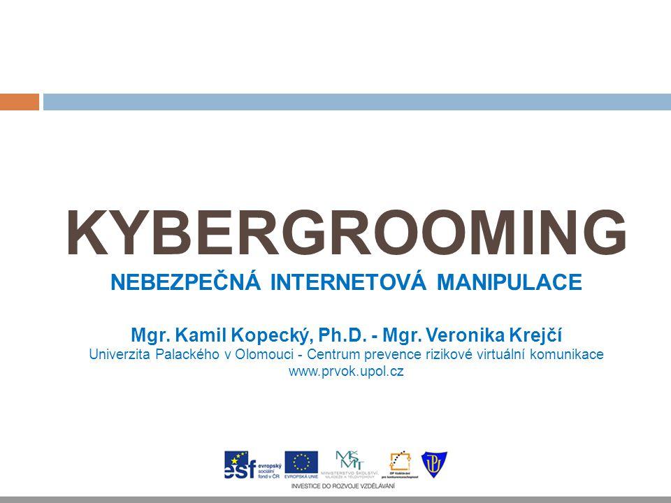 KYBERGROOMING NEBEZPEČNÁ INTERNETOVÁ MANIPULACE Mgr. Kamil Kopecký, Ph.D. - Mgr. Veronika Krejčí Univerzita Palackého v Olomouci - Centrum prevence ri