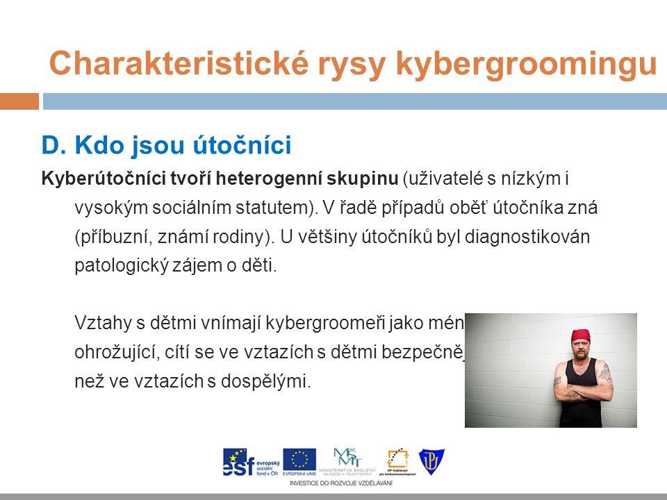 Charakteristické rysy kybergroomingu D. Kdo jsou útočníci Kyberútočníci tvoří heterogenní skupinu (uživatelé s nízkým i vysokým sociálním statutem). V