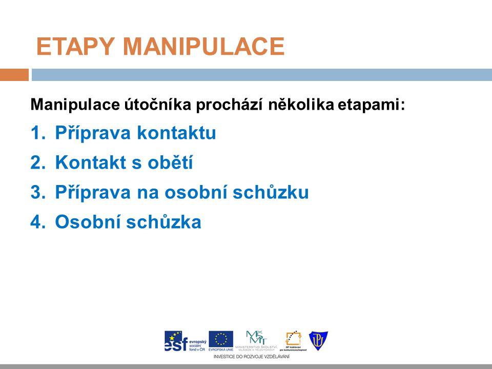ETAPY MANIPULACE Manipulace útočníka prochází několika etapami: 1.Příprava kontaktu 2.Kontakt s obětí 3.Příprava na osobní schůzku 4.Osobní schůzka