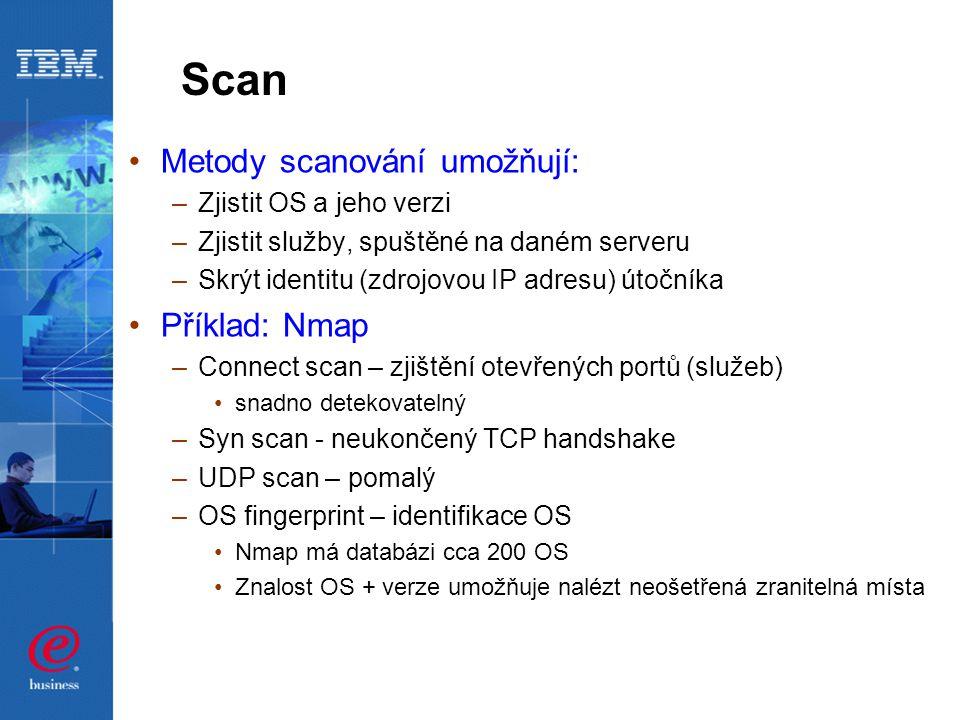 Scan Metody scanování umožňují: –Zjistit OS a jeho verzi –Zjistit služby, spuštěné na daném serveru –Skrýt identitu (zdrojovou IP adresu) útočníka Příklad: Nmap –Connect scan – zjištění otevřených portů (služeb) snadno detekovatelný –Syn scan - neukončený TCP handshake –UDP scan – pomalý –OS fingerprint – identifikace OS Nmap má databázi cca 200 OS Znalost OS + verze umožňuje nalézt neošetřená zranitelná místa