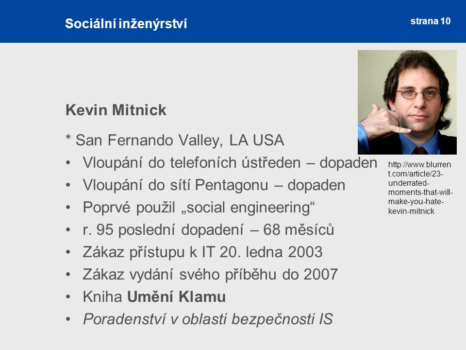 strana 10 Sociální inženýrství Kevin Mitnick * San Fernando Valley, LA USA Vloupání do telefoních ústředen – dopaden Vloupání do sítí Pentagonu – dopa