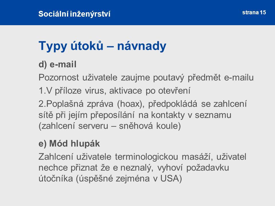 strana 15 Typy útoků – návnady Sociální inženýrství d) e-mail Pozornost uživatele zaujme poutavý předmět e-mailu 1.V příloze virus, aktivace po otevře