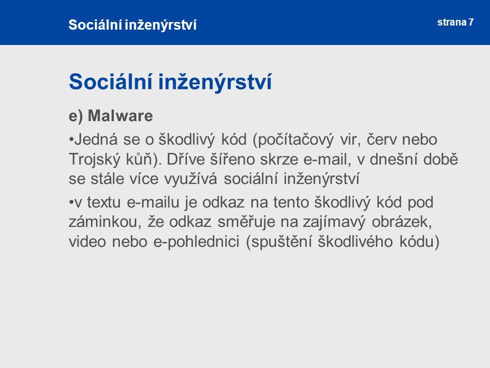 strana 7 Sociální inženýrství e) Malware Jedná se o škodlivý kód (počítačový vir, červ nebo Trojský kůň). Dříve šířeno skrze e-mail, v dnešní době se
