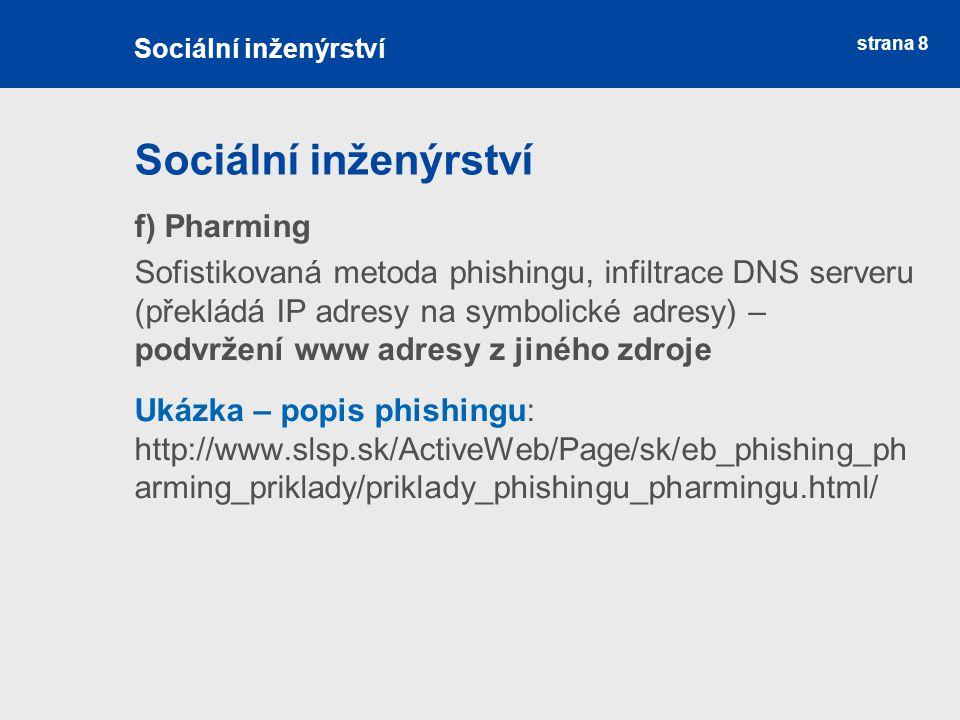 strana 8 Sociální inženýrství f) Pharming Sofistikovaná metoda phishingu, infiltrace DNS serveru (překládá IP adresy na symbolické adresy) – podvržení