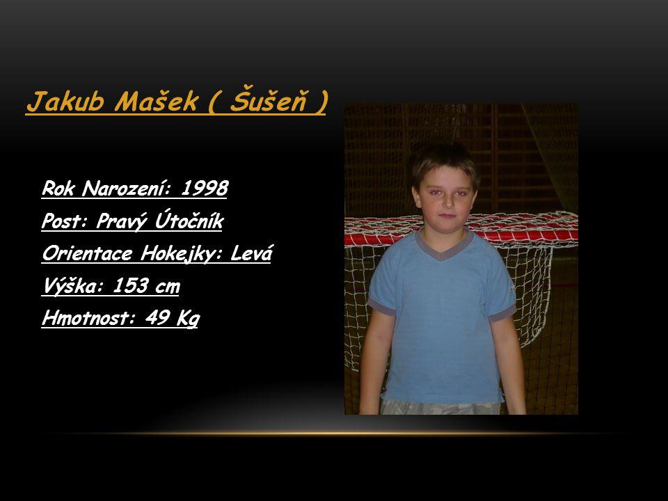 Jakub Mašek ( Šušeň ) Rok Narození: 1998 Post: Pravý Útočník Orientace Hokejky: Levá Výška: 153 cm Hmotnost: 49 Kg