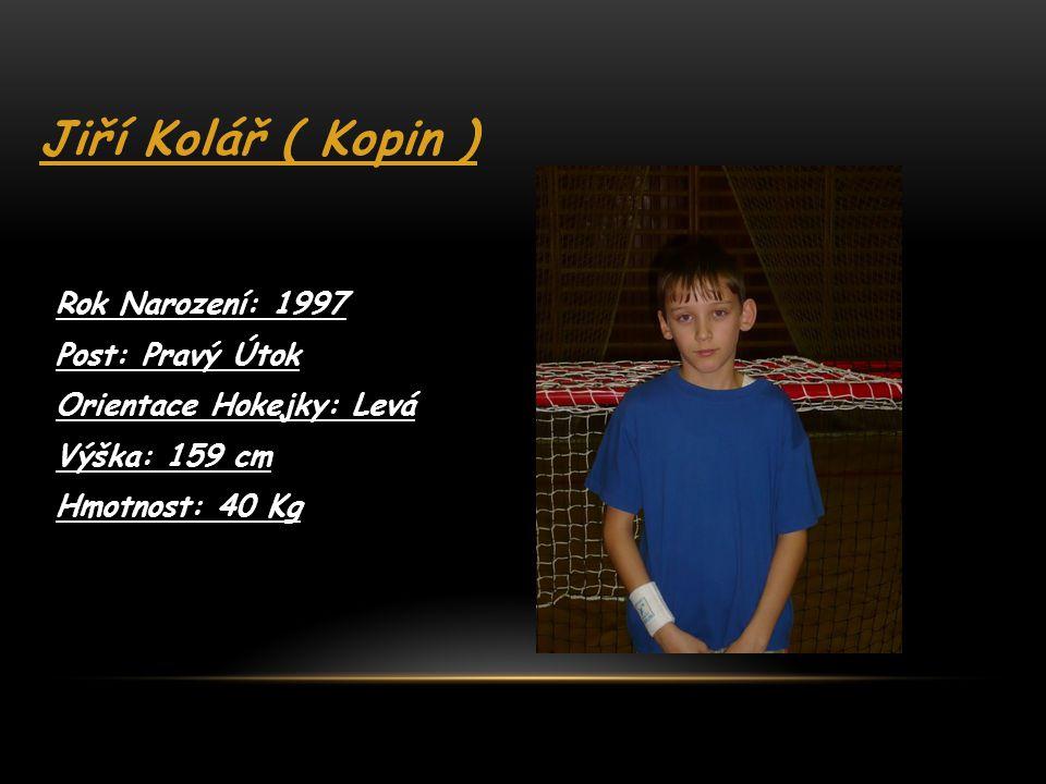 Jiří Kolář ( Kopin ) Rok Narození: 1997 Post: Pravý Útok Orientace Hokejky: Levá Výška: 159 cm Hmotnost: 40 Kg