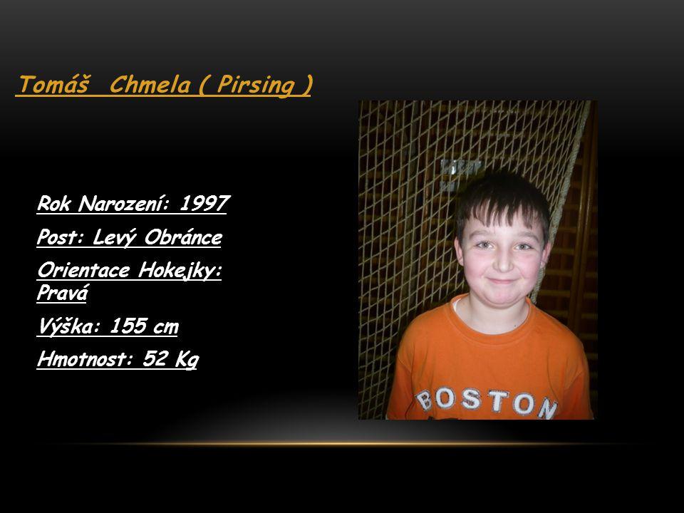 Tomáš Chmela ( Pirsing ) Rok Narození: 1997 Post: Levý Obránce Orientace Hokejky: Pravá Výška: 155 cm Hmotnost: 52 Kg