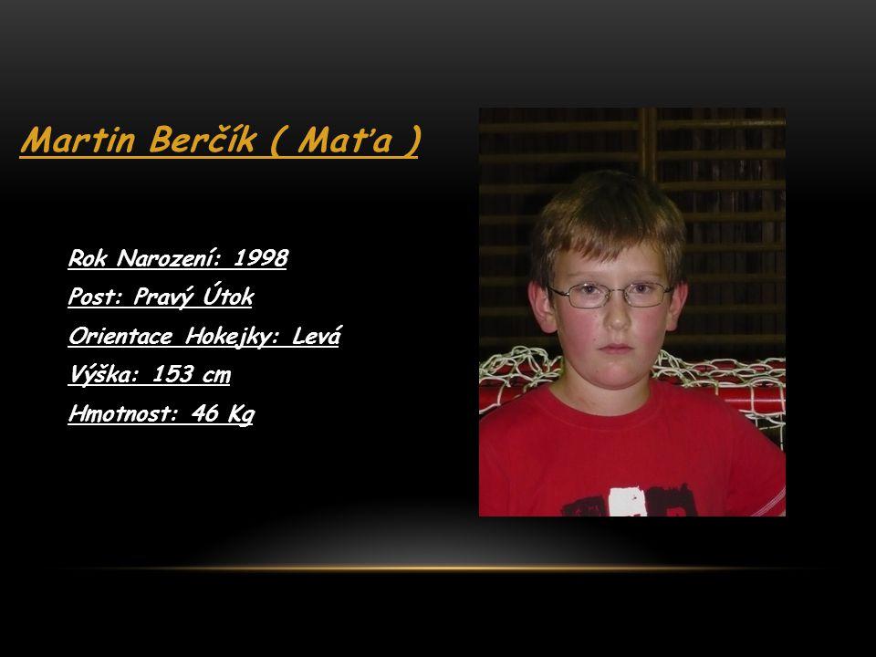 Martin Berčík ( Maťa ) Rok Narození: 1998 Post: Pravý Útok Orientace Hokejky: Levá Výška: 153 cm Hmotnost: 46 Kg