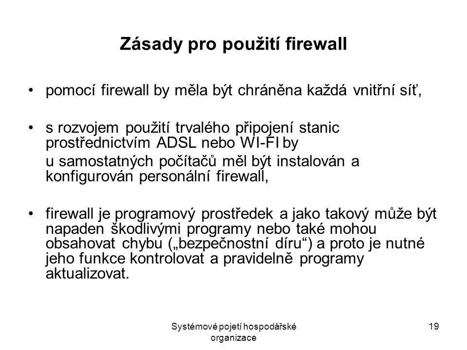 """Systémové pojetí hospodářské organizace 19 Zásady pro použití firewall pomocí firewall by měla být chráněna každá vnitřní síť, s rozvojem použití trvalého připojení stanic prostřednictvím ADSL nebo WI-FI by u samostatných počítačů měl být instalován a konfigurován personální firewall, firewall je programový prostředek a jako takový může být napaden škodlivými programy nebo také mohou obsahovat chybu (""""bezpečnostní díru ) a proto je nutné jeho funkce kontrolovat a pravidelně programy aktualizovat."""