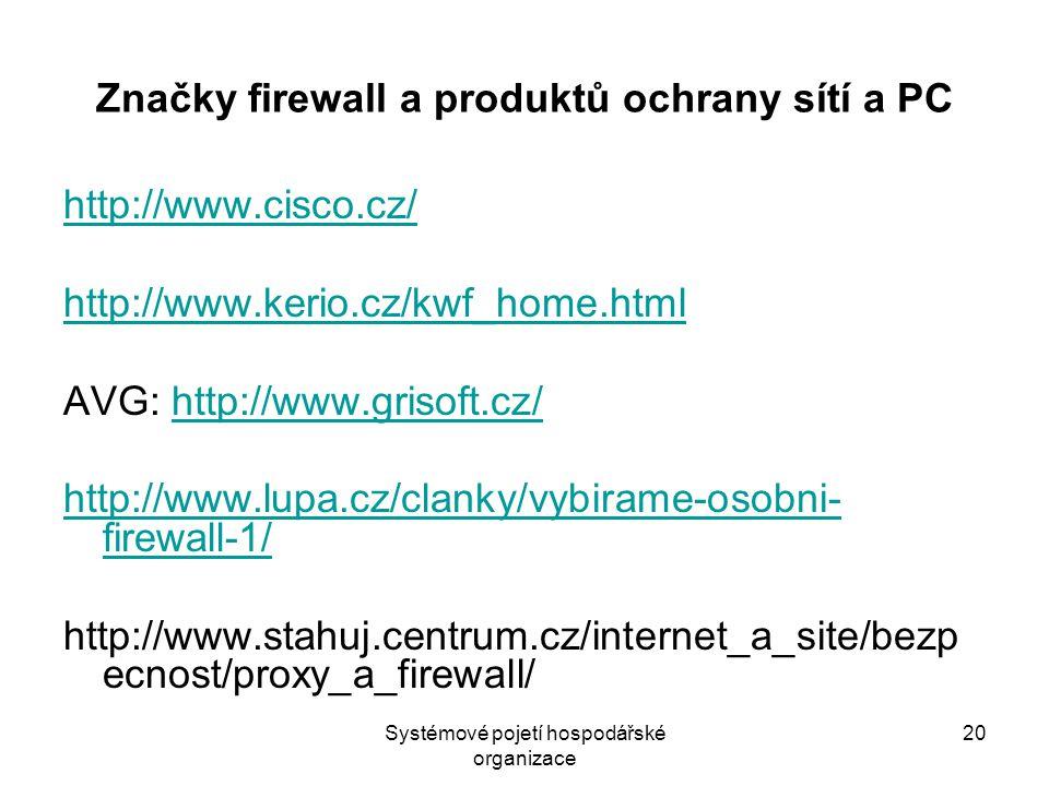 Systémové pojetí hospodářské organizace 20 Značky firewall a produktů ochrany sítí a PC http://www.cisco.cz/ http://www.kerio.cz/kwf_home.html AVG: http://www.grisoft.cz/http://www.grisoft.cz/ http://www.lupa.cz/clanky/vybirame-osobni- firewall-1/ http://www.stahuj.centrum.cz/internet_a_site/bezp ecnost/proxy_a_firewall/