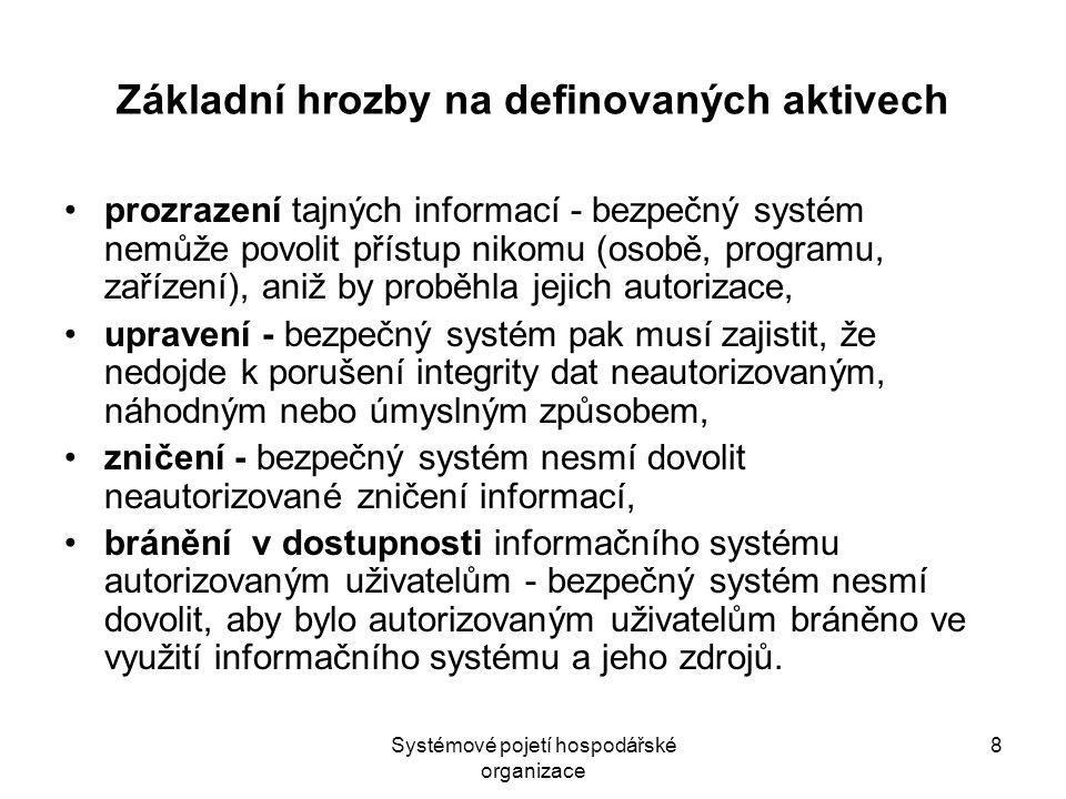 Systémové pojetí hospodářské organizace 8 Základní hrozby na definovaných aktivech prozrazení tajných informací - bezpečný systém nemůže povolit přístup nikomu (osobě, programu, zařízení), aniž by proběhla jejich autorizace, upravení - bezpečný systém pak musí zajistit, že nedojde k porušení integrity dat neautorizovaným, náhodným nebo úmyslným způsobem, zničení - bezpečný systém nesmí dovolit neautorizované zničení informací, bránění v dostupnosti informačního systému autorizovaným uživatelům - bezpečný systém nesmí dovolit, aby bylo autorizovaným uživatelům bráněno ve využití informačního systému a jeho zdrojů.