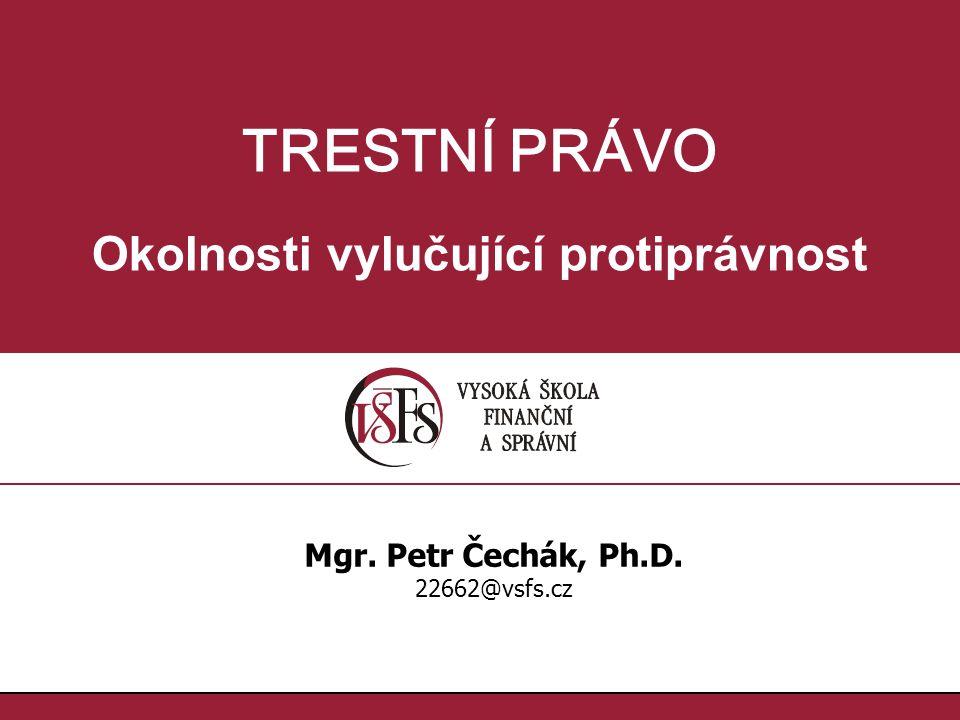 TRESTNÍ PRÁVO Okolnosti vylučující protiprávnost Mgr. Petr Čechák, Ph.D. 22662@vsfs.cz