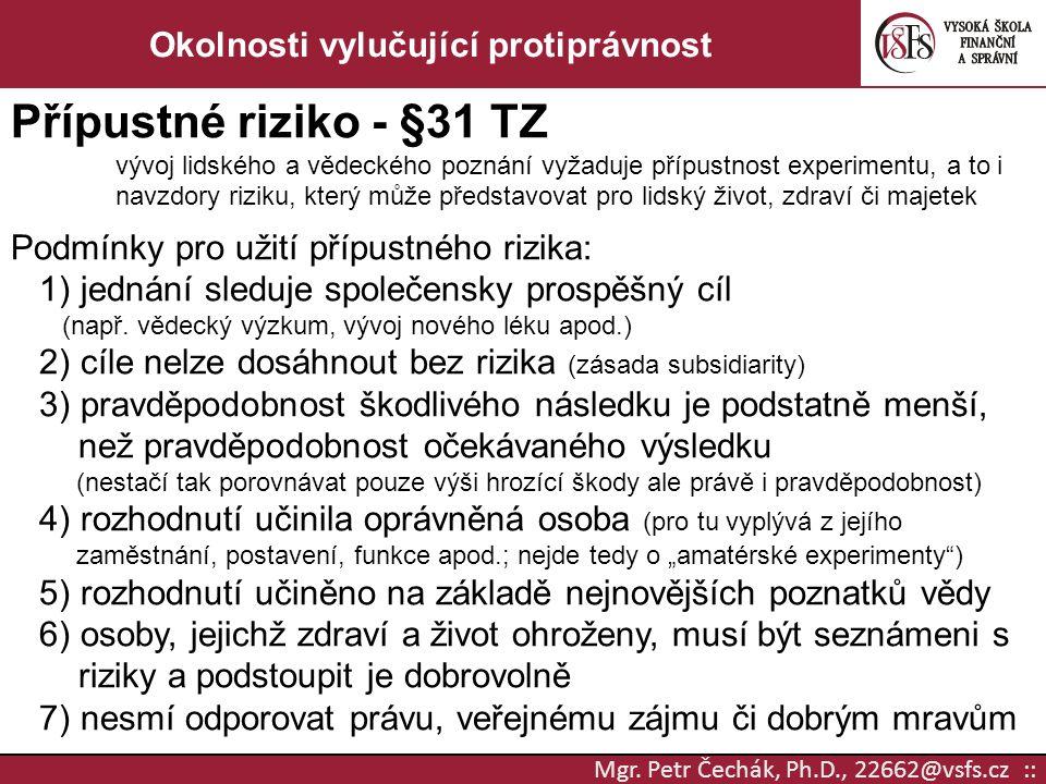 Mgr. Petr Čechák, Ph.D., 22662@vsfs.cz :: Okolnosti vylučující protiprávnost Přípustné riziko - §31 TZ vývoj lidského a vědeckého poznání vyžaduje pří