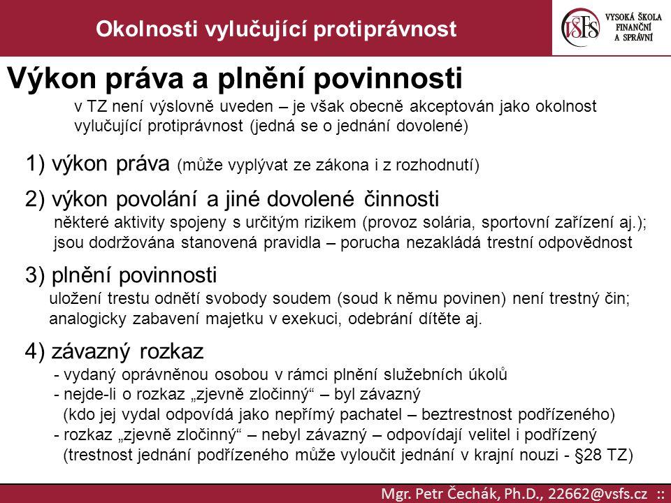 Mgr. Petr Čechák, Ph.D., 22662@vsfs.cz :: Okolnosti vylučující protiprávnost Výkon práva a plnění povinnosti v TZ není výslovně uveden – je však obecn