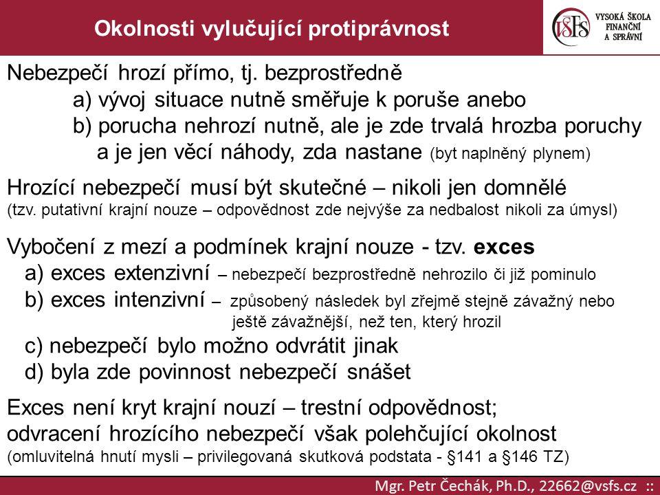 Mgr. Petr Čechák, Ph.D., 22662@vsfs.cz :: Okolnosti vylučující protiprávnost Nebezpečí hrozí přímo, tj. bezprostředně a) vývoj situace nutně směřuje k