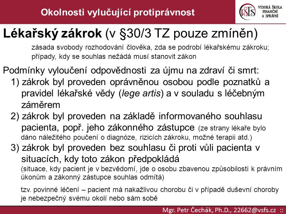 Mgr. Petr Čechák, Ph.D., 22662@vsfs.cz :: Okolnosti vylučující protiprávnost Lékařský zákrok (v §30/3 TZ pouze zmíněn) zásada svobody rozhodování člov