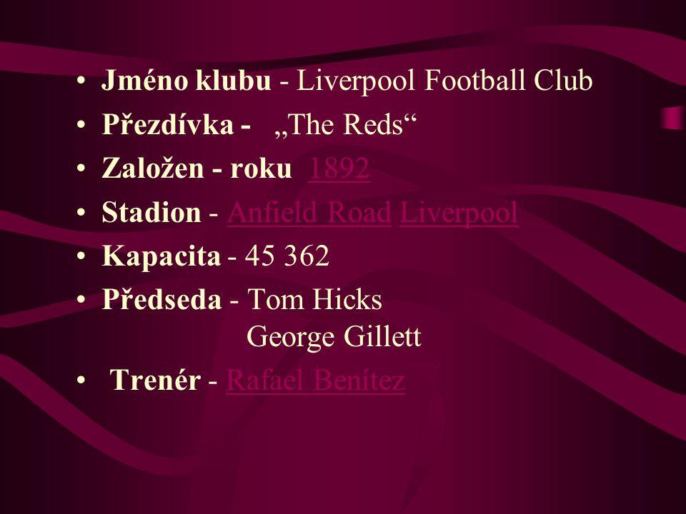 "Jméno klubu - Liverpool Football Club Přezdívka - ""The Reds"" Založen - roku 1892 Stadion - Anfield Road Liverpool Kapacita - 45 362 Předseda - Tom Hic"