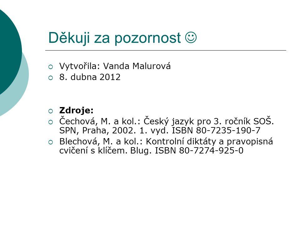 Děkuji za pozornost  Vytvořila: Vanda Malurová  8. dubna 2012  Zdroje:  Čechová, M. a kol.: Český jazyk pro 3. ročník SOŠ. SPN, Praha, 2002. 1. vy