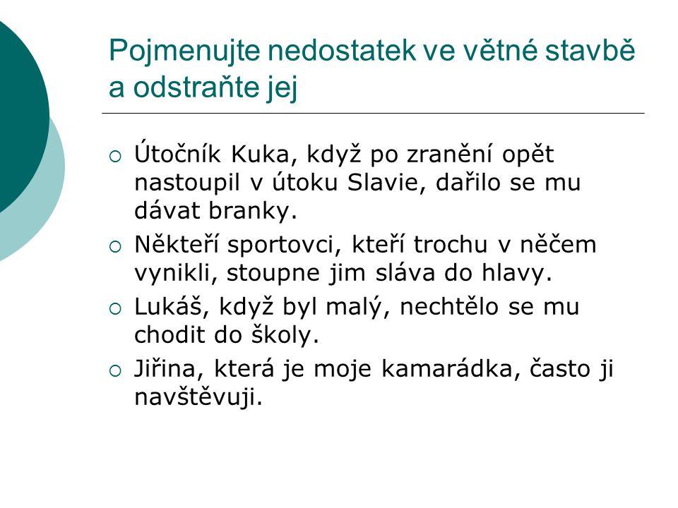 Pojmenujte nedostatek ve větné stavbě a odstraňte jej  Útočník Kuka, když po zranění opět nastoupil v útoku Slavie, dařilo se mu dávat branky.  Někt