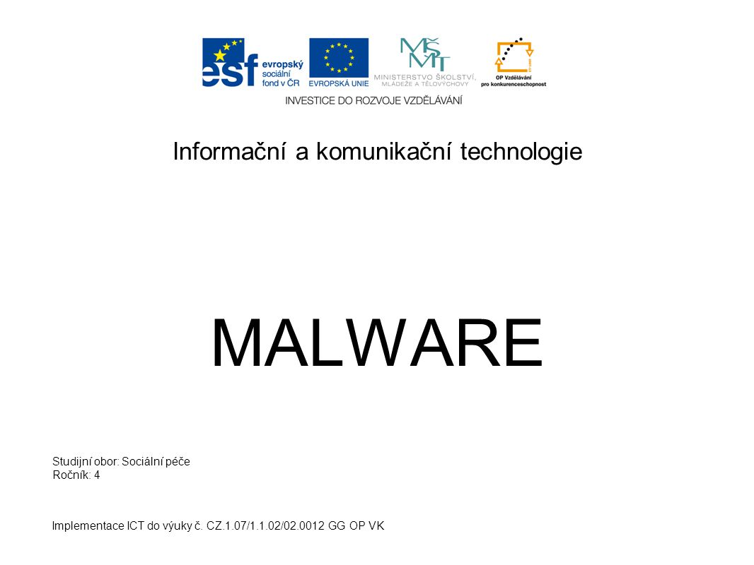 Informační a komunikační technologie MALWARE Implementace ICT do výuky č. CZ.1.07/1.1.02/02.0012 GG OP VK Studijní obor: Sociální péče Ročník: 4