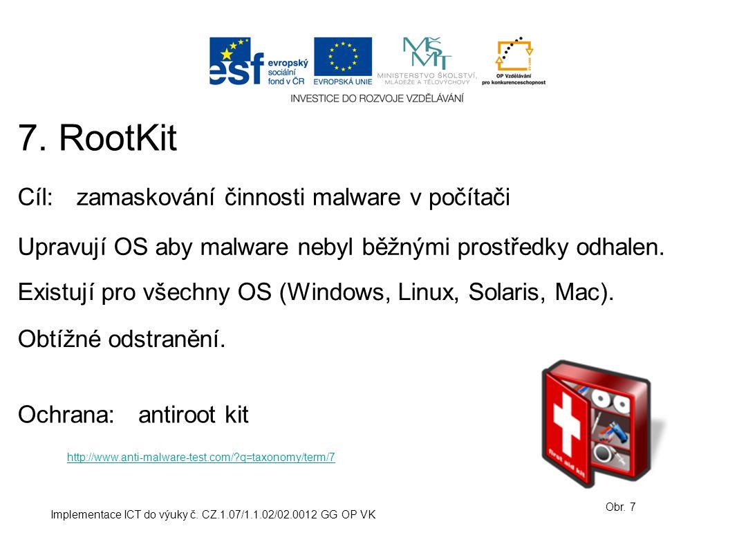 Implementace ICT do výuky č. CZ.1.07/1.1.02/02.0012 GG OP VK 7. RootKit Obr. 7 Cíl:zamaskování činnosti malware v počítači Ochrana: Upravují OS aby ma