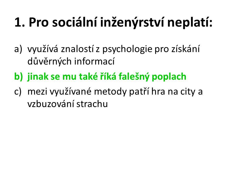 1. Pro sociální inženýrství neplatí: a)využívá znalostí z psychologie pro získání důvěrných informací b)jinak se mu také říká falešný poplach c)mezi v