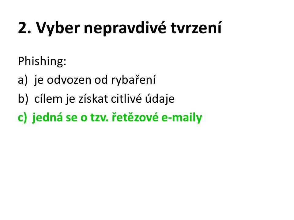 2. Vyber nepravdivé tvrzení Phishing: a)je odvozen od rybaření b)cílem je získat citlivé údaje c)jedná se o tzv. řetězové e-maily