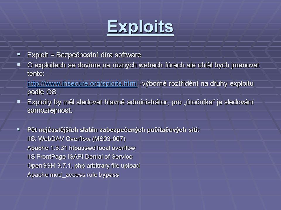 """Exploits  Exploit = Bezpečnostní díra software  O exploitech se dovíme na různých webech fórech ale chtěl bych jmenovat tento: http://www.insecure.org/sploits.htmlhttp://www.insecure.org/sploits.html -výborné roztřídění na druhy exploitu podle OS http://www.insecure.org/sploits.html  Exploity by měl sledovat hlavně administrátor, pro """"útočníka je sledování samozřejmost."""