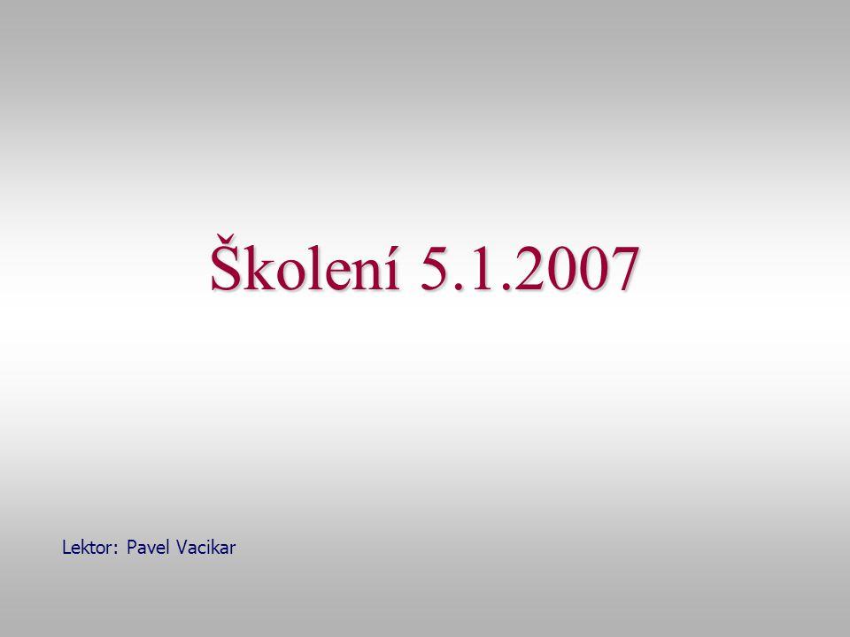 Školení 5.1.2007 Lektor: Pavel Vacikar