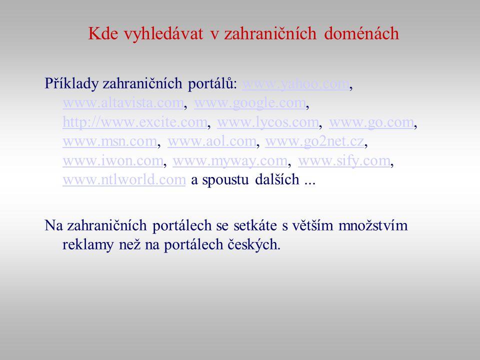 Kde vyhledávat v zahraničních doménách Příklady zahraničních portálů: www.yahoo.com, www.altavista.com, www.google.com, http://www.excite.com, www.lyc