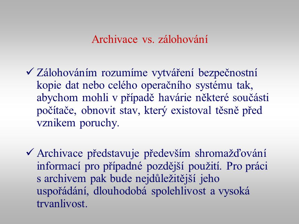 Archivace vs. zálohování Zálohováním rozumíme vytváření bezpečnostní kopie dat nebo celého operačního systému tak, abychom mohli v případě havárie něk