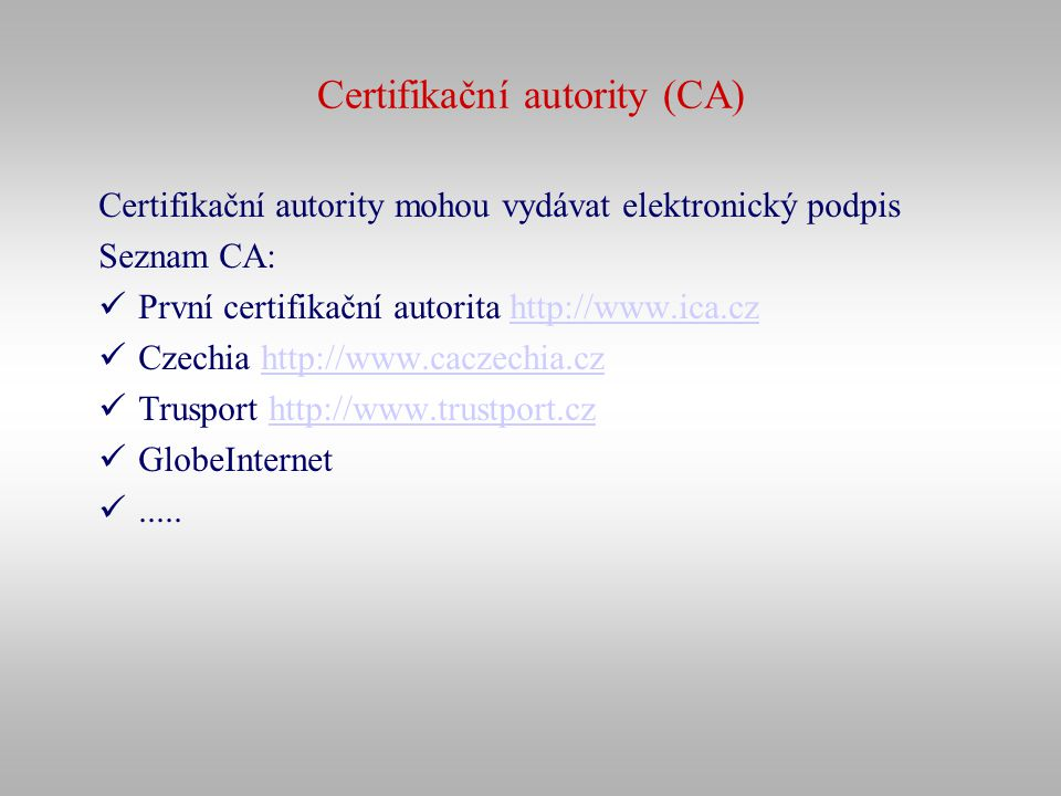 Certifikační autority (CA) Certifikační autority mohou vydávat elektronický podpis Seznam CA: První certifikační autorita http://www.ica.czhttp://www.