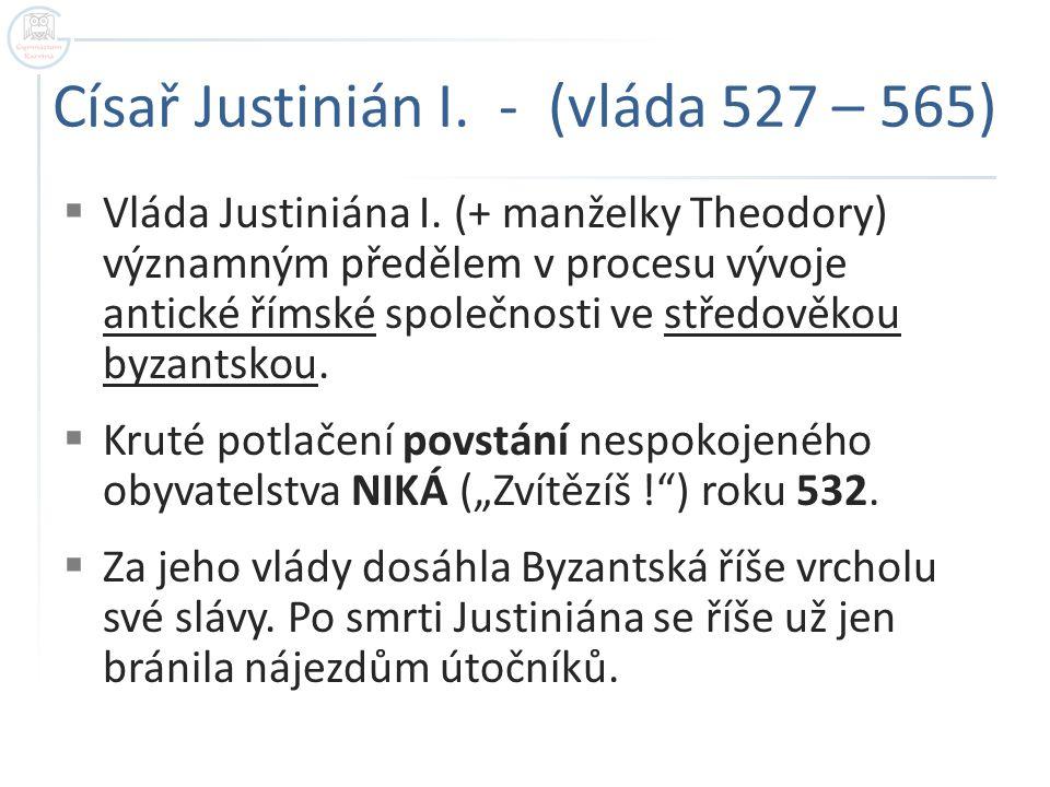 Císař Justinián I.- (vláda 527 – 565)  Vláda Justiniána I.