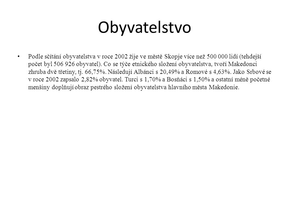 Obyvatelstvo Podle sčítání obyvatelstva v roce 2002 žije ve městě Skopje více než 500 000 lidí (tehdejší počet byl 506 926 obyvatel). Co se týče etnic