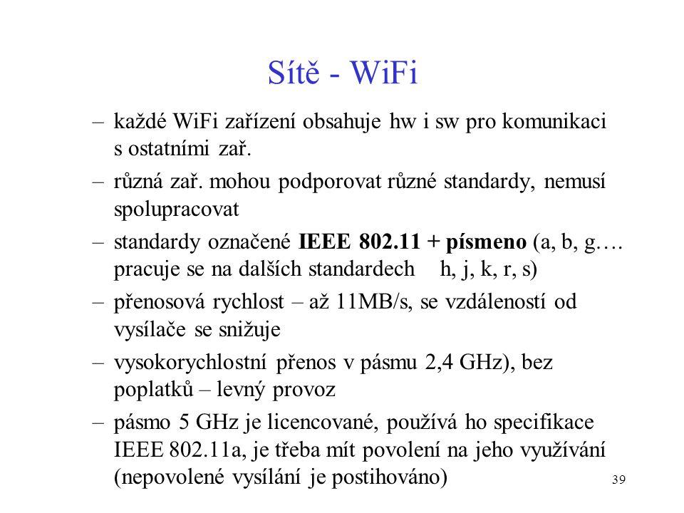 39 Sítě - WiFi –každé WiFi zařízení obsahuje hw i sw pro komunikaci s ostatními zař. –různá zař. mohou podporovat různé standardy, nemusí spolupracova