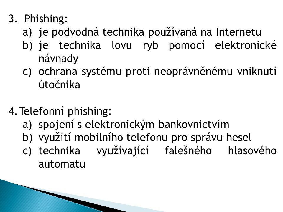 3.Phishing: a)je podvodná technika používaná na Internetu b)je technika lovu ryb pomocí elektronické návnady c)ochrana systému proti neoprávněnému vniknutí útočníka 4.Telefonní phishing: a)spojení s elektronickým bankovnictvím b)využití mobilního telefonu pro správu hesel c)technika využívající falešného hlasového automatu